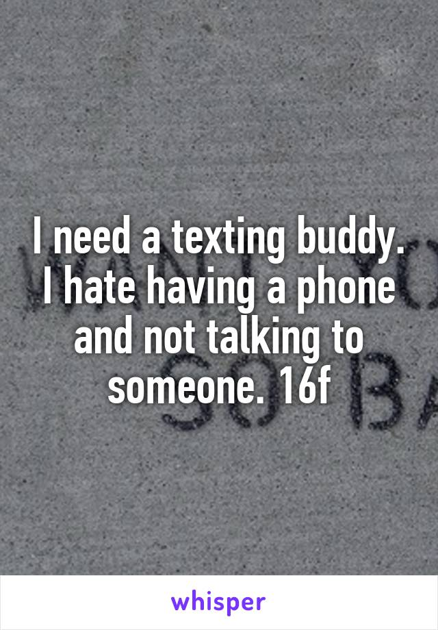I need a texting buddy. I hate having a phone and not talking to someone. 16f