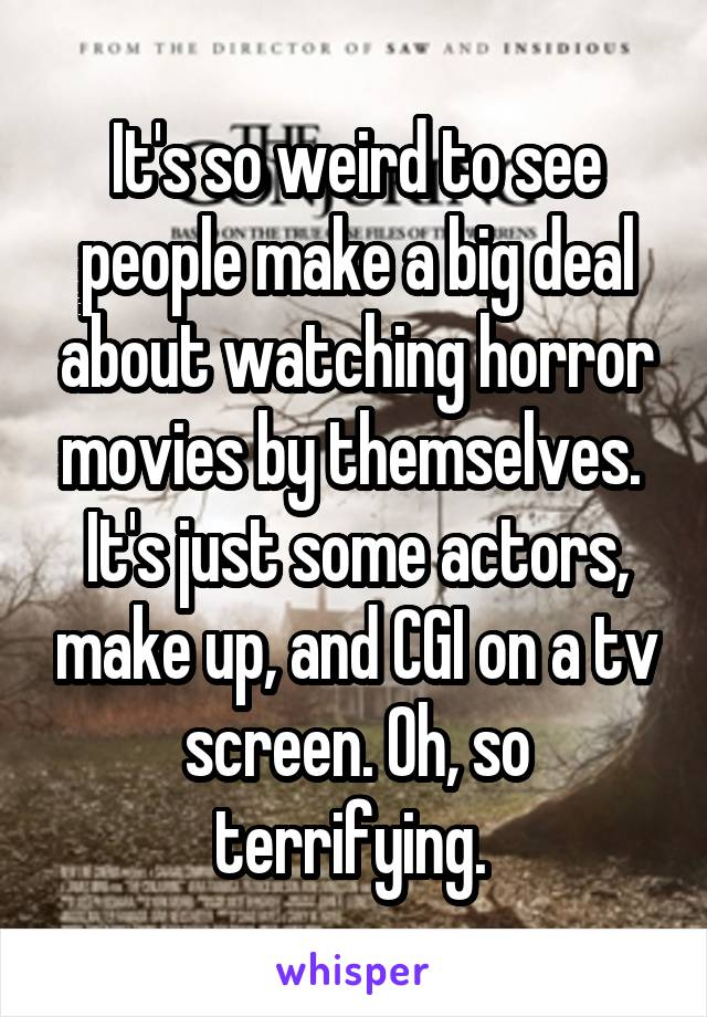 It's so weird to see people make a big deal about watching horror movies by themselves.  It's just some actors, make up, and CGI on a tv screen. Oh, so terrifying.