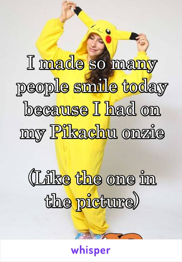 I made so many people smile today because I had on my Pikachu onzie  (Like the one in the picture)