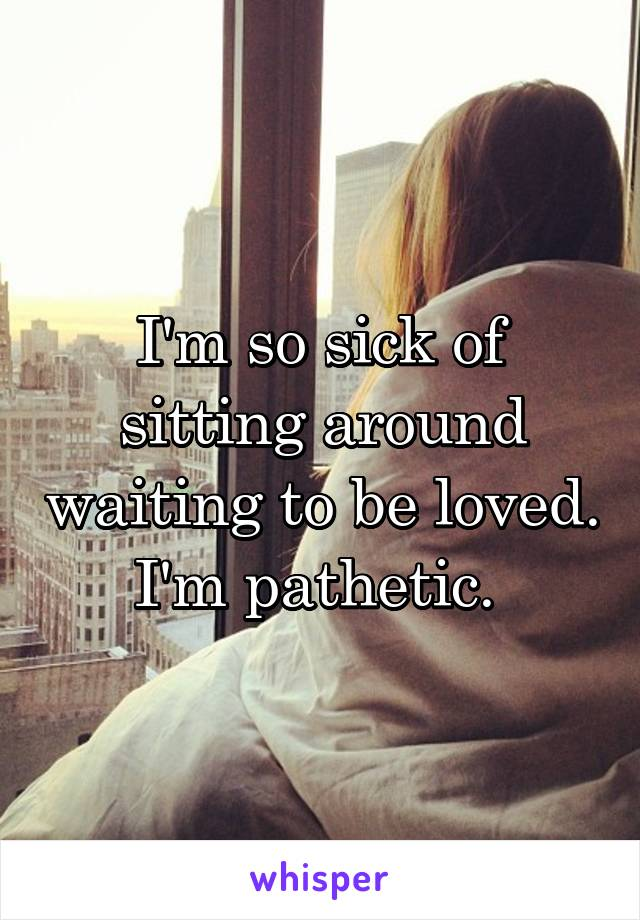 I'm so sick of sitting around waiting to be loved. I'm pathetic.