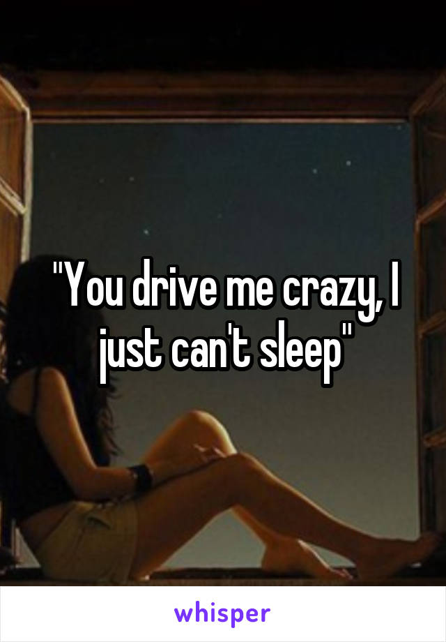 """You drive me crazy, I just can't sleep"""