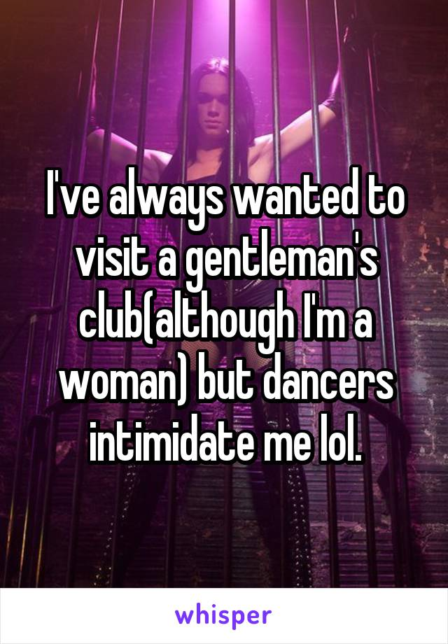 I've always wanted to visit a gentleman's club(although I'm a woman) but dancers intimidate me lol.