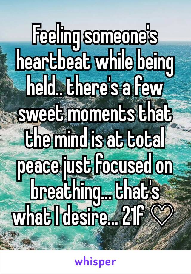 Feeling someone's heartbeat while being held.. there's a few sweet moments that the mind is at total peace just focused on breathing... that's what I desire... 21f ♡