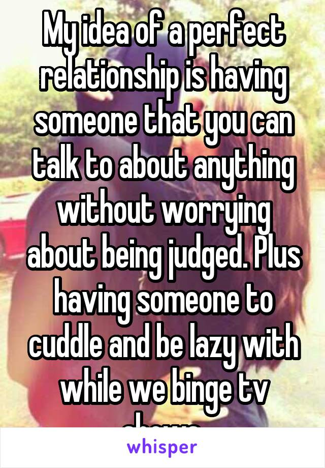 My idea of a perfect relationship is having someone that you can talk to about anything without worrying about being judged. Plus having someone to cuddle and be lazy with while we binge tv shows.
