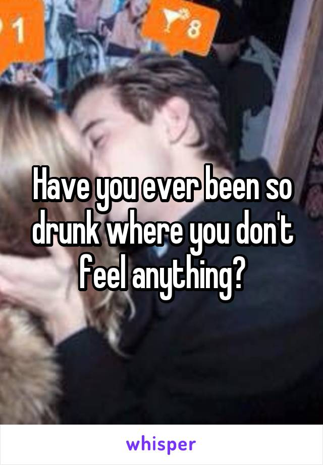 Have you ever been so drunk where you don't feel anything?