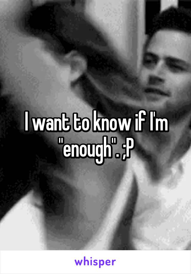 """I want to know if I'm """"enough"""". ;P"""
