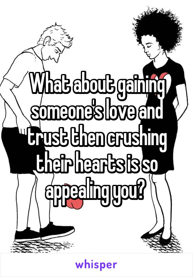 What about gaining someone's love and trust then crushing their hearts is so appealing you?
