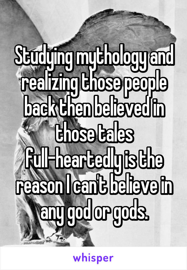 Studying mythology and realizing those people back then believed in those tales full-heartedly is the reason I can't believe in any god or gods.