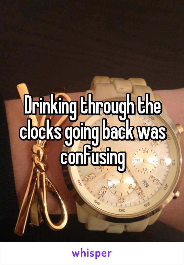 Drinking through the clocks going back was confusing