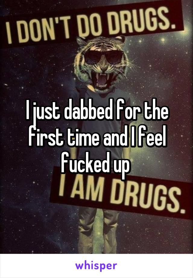 I just dabbed for the first time and I feel fucked up