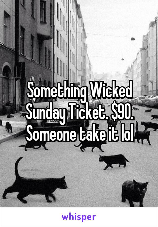 Something Wicked Sunday Ticket. $90. Someone take it lol
