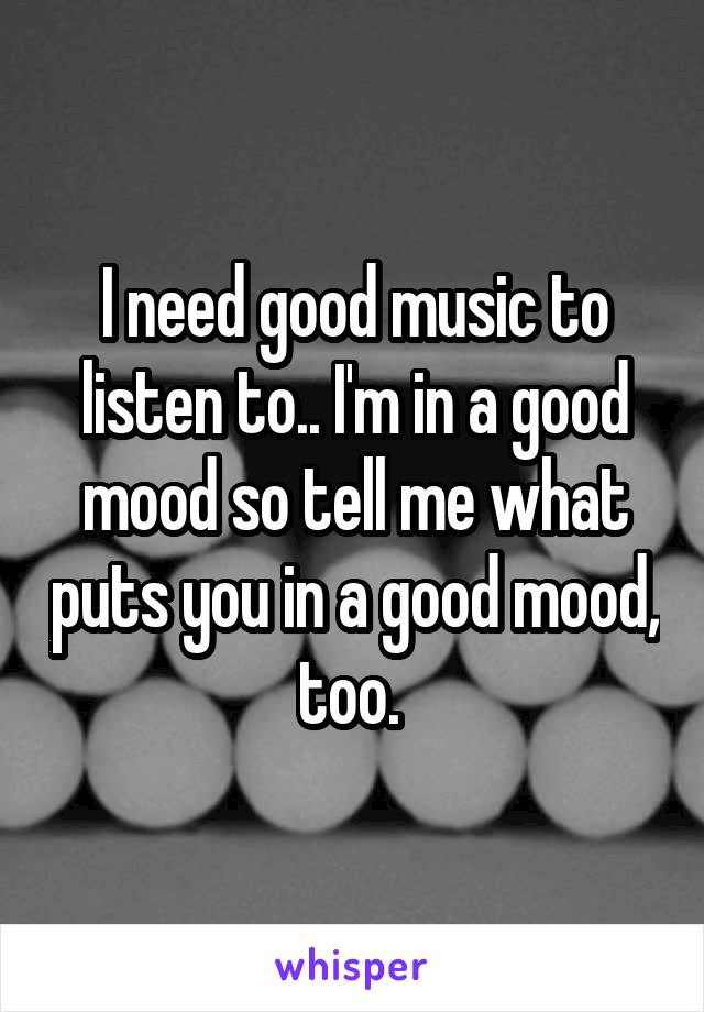 I need good music to listen to.. I'm in a good mood so tell me what puts you in a good mood, too.
