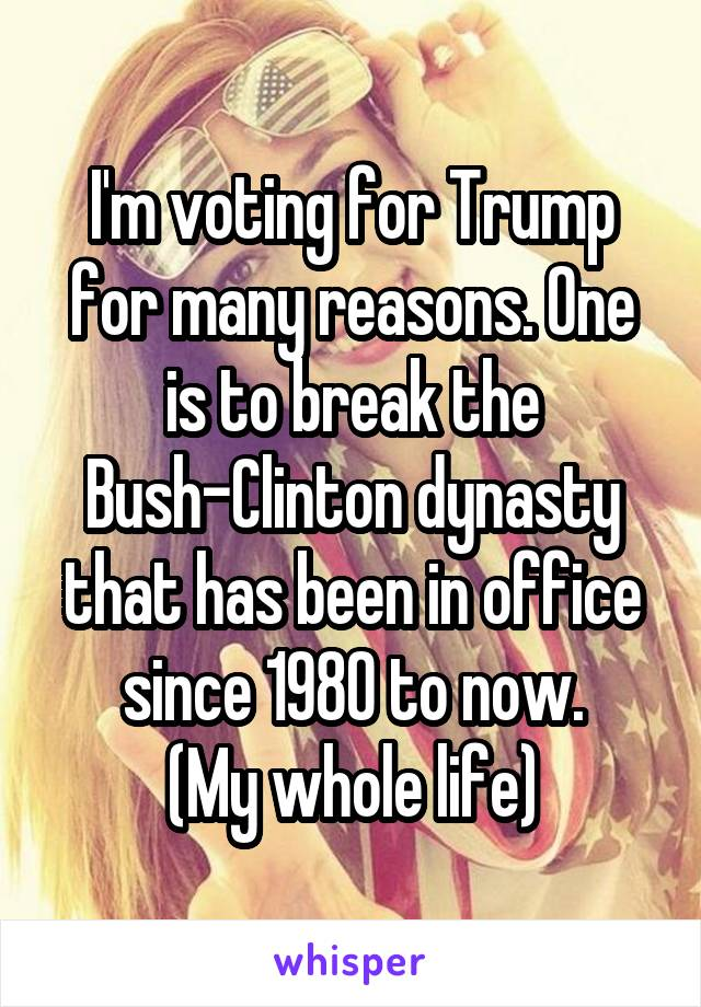 I'm voting for Trump for many reasons. One is to break the Bush-Clinton dynasty that has been in office since 1980 to now. (My whole life)