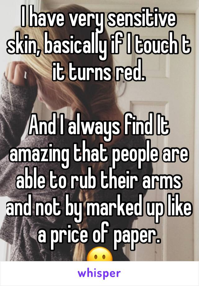 I have very sensitive skin, basically if I touch t it turns red.  And I always find It amazing that people are able to rub their arms and not by marked up like a price of paper. 😐