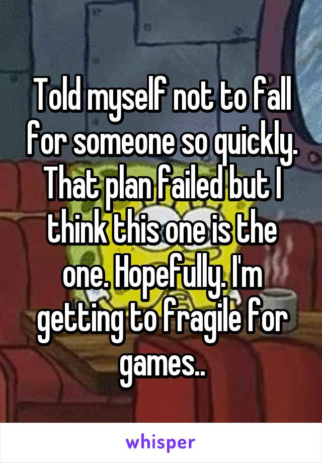 Told myself not to fall for someone so quickly. That plan failed but I think this one is the one. Hopefully. I'm getting to fragile for games..