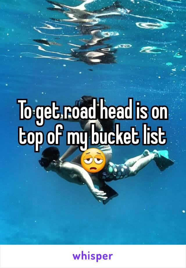 To get road head is on top of my bucket list 😩