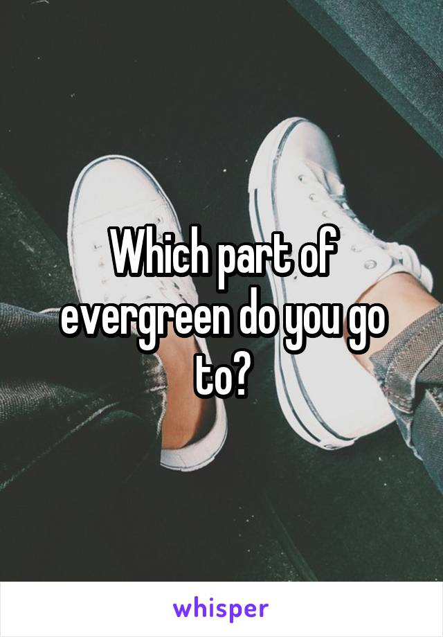 Which part of evergreen do you go to?
