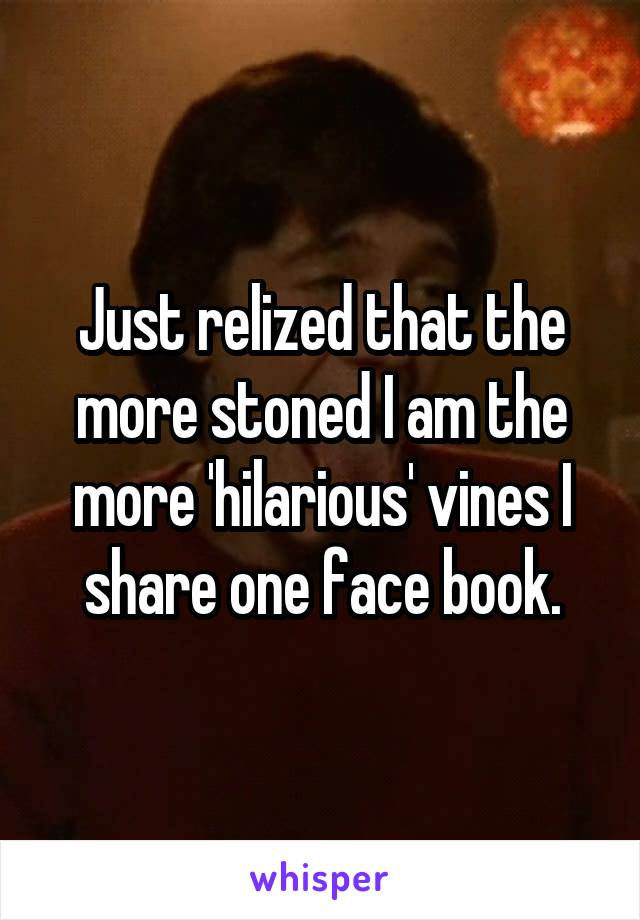 Just relized that the more stoned I am the more 'hilarious' vines I share one face book.