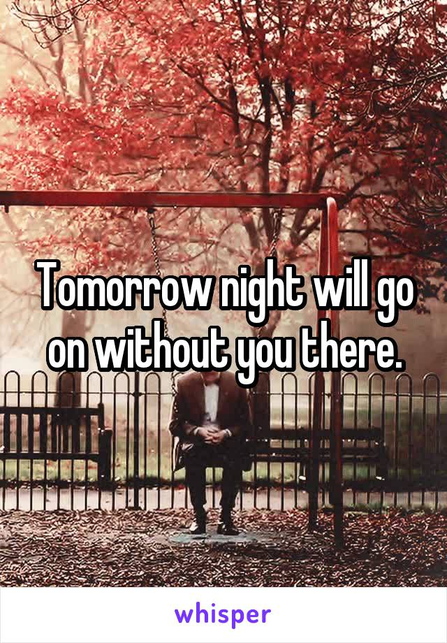 Tomorrow night will go on without you there.
