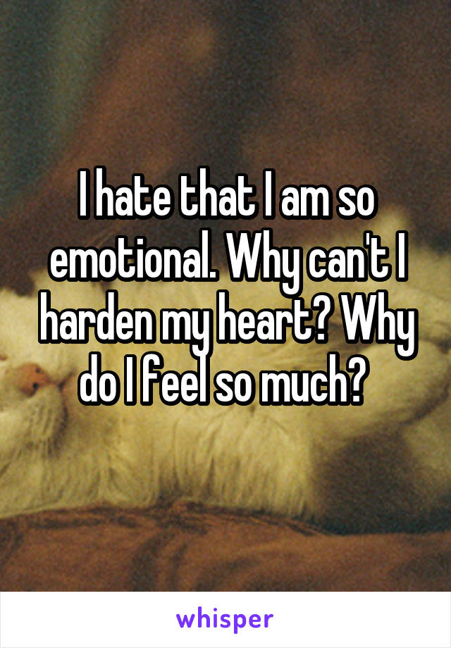 I hate that I am so emotional. Why can't I harden my heart? Why do I feel so much?