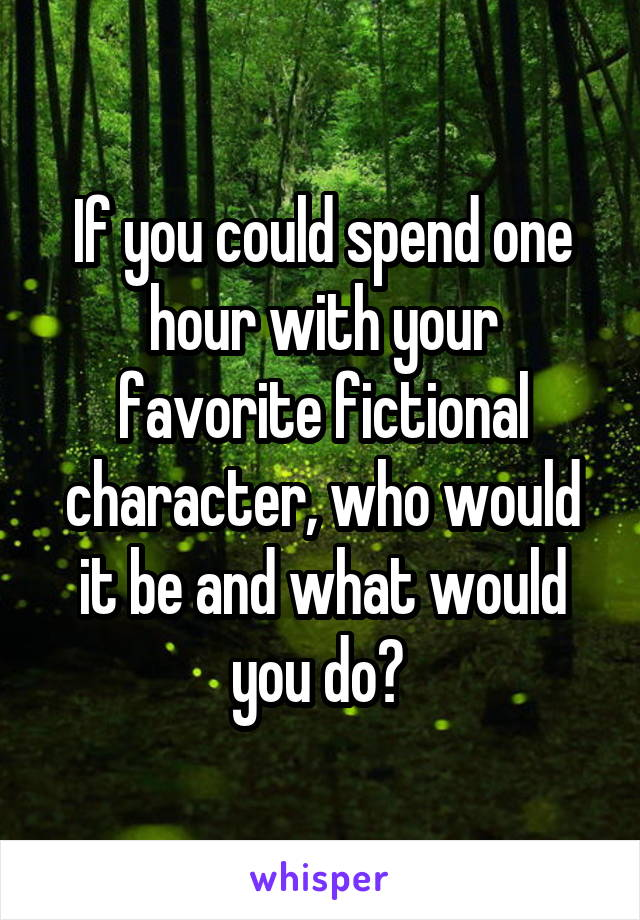 If you could spend one hour with your favorite fictional character, who would it be and what would you do?