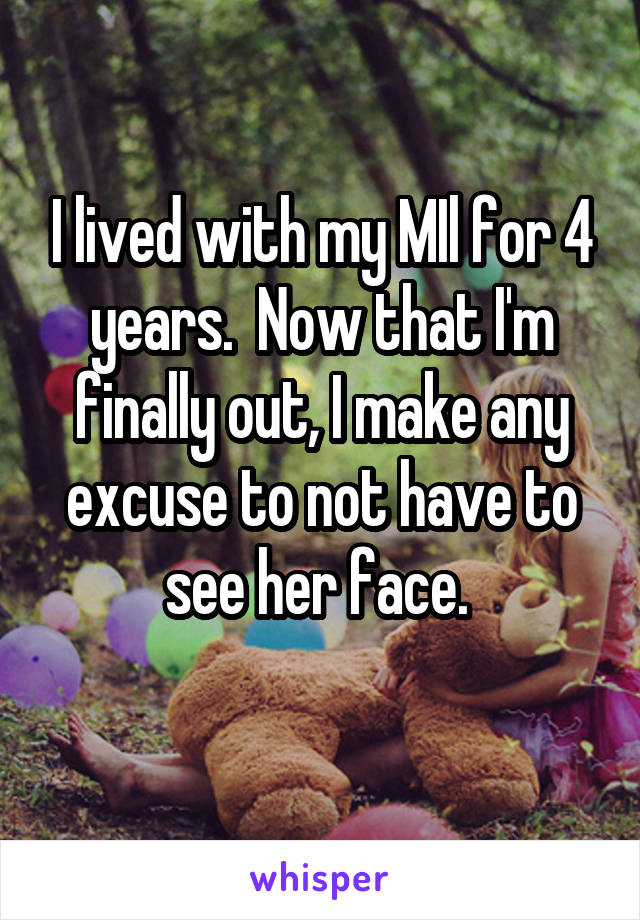 I lived with my MIl for 4 years.  Now that I'm finally out, I make any excuse to not have to see her face.