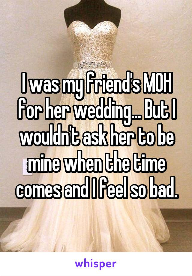 I was my friend's MOH for her wedding... But I wouldn't ask her to be mine when the time comes and I feel so bad.