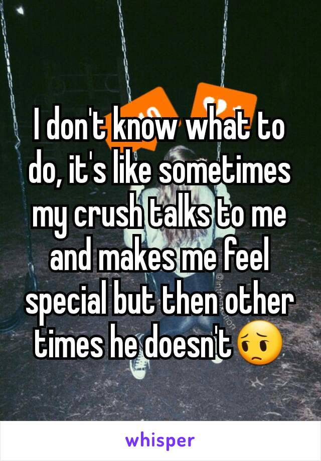 I don't know what to do, it's like sometimes my crush talks to me and makes me feel special but then other times he doesn't😔