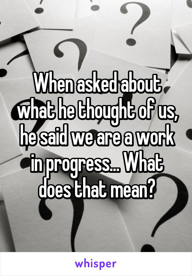 When asked about what he thought of us, he said we are a work in progress... What does that mean?