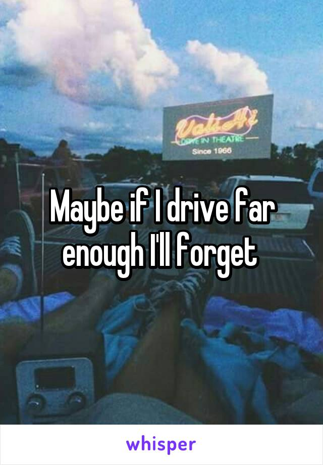Maybe if I drive far enough I'll forget