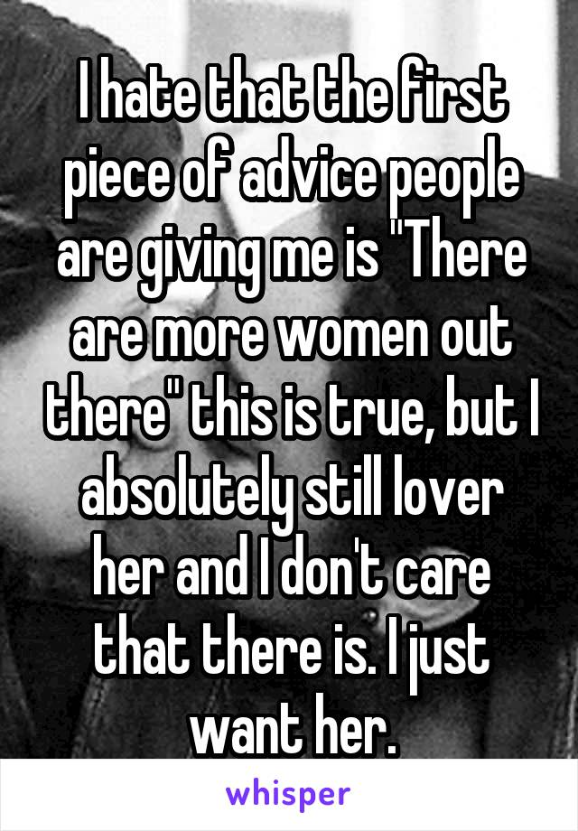 """I hate that the first piece of advice people are giving me is """"There are more women out there"""" this is true, but I absolutely still lover her and I don't care that there is. I just want her."""