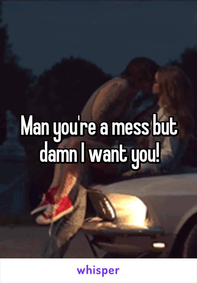 Man you're a mess but damn I want you!