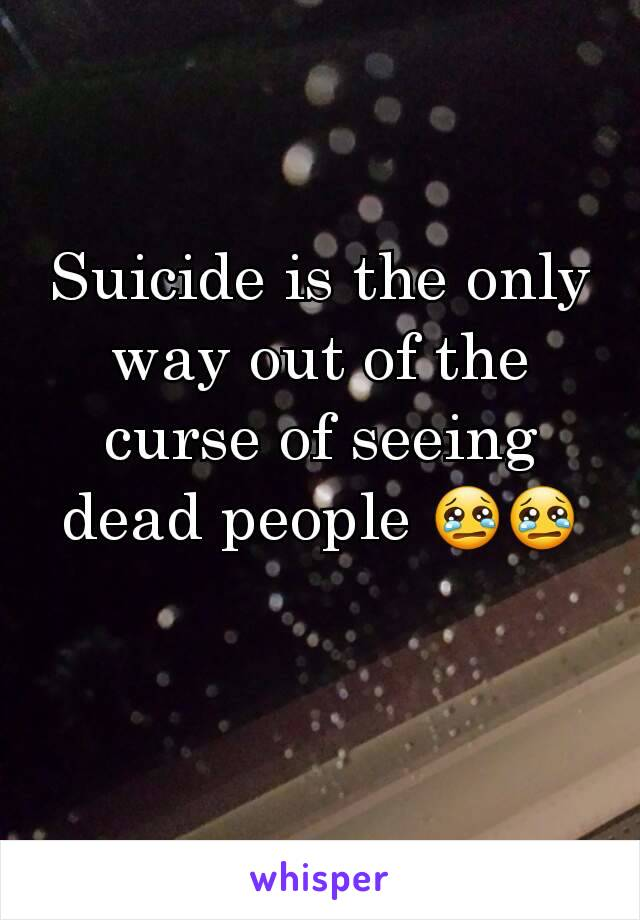 Suicide is the only way out of the curse of seeing dead people 😢😢