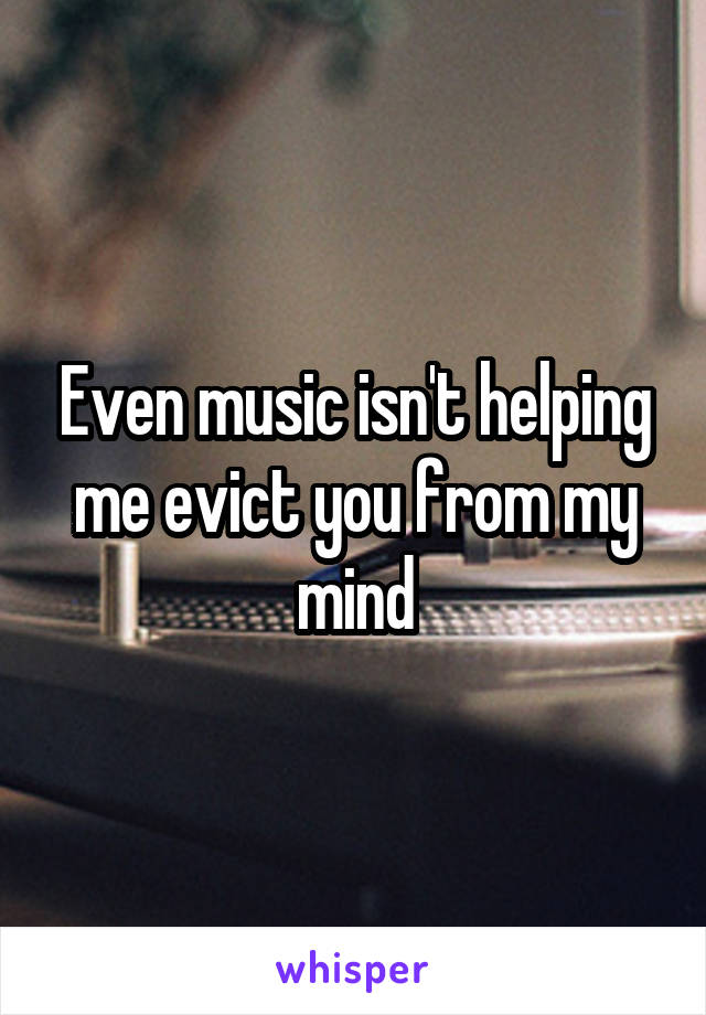 Even music isn't helping me evict you from my mind