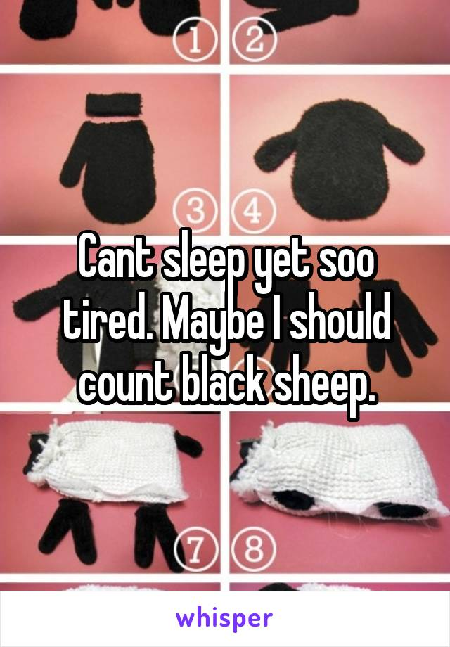 Cant sleep yet soo tired. Maybe I should count black sheep.