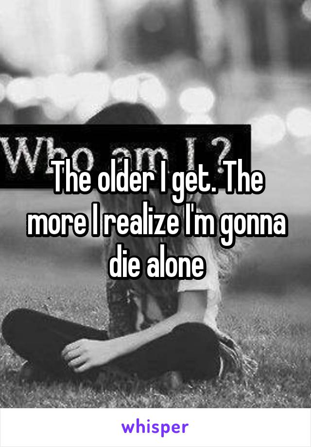 The older I get. The more I realize I'm gonna die alone