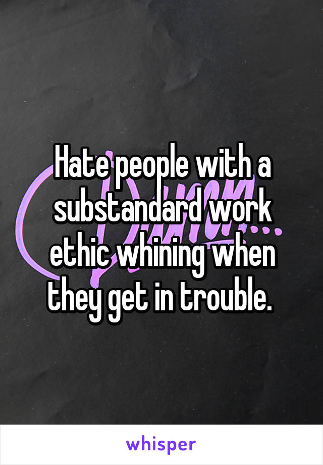Hate people with a substandard work ethic whining when they get in trouble.