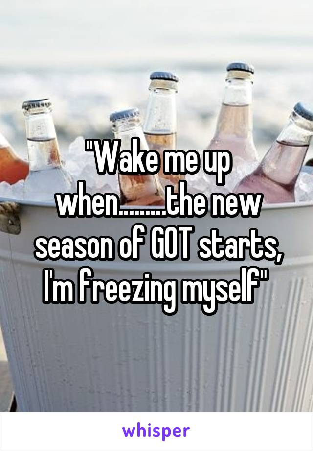 """Wake me up when.........the new season of GOT starts, I'm freezing myself"""