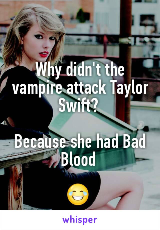 Why didn't the vampire attack Taylor Swift?   Because she had Bad Blood   😂