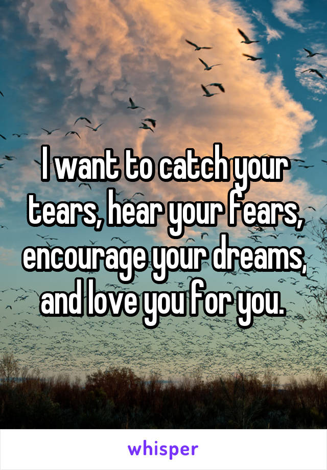 I want to catch your tears, hear your fears, encourage your dreams, and love you for you.