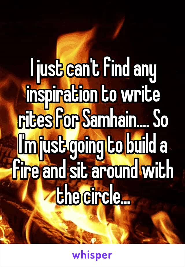 I just can't find any inspiration to write rites for Samhain.... So I'm just going to build a fire and sit around with the circle...