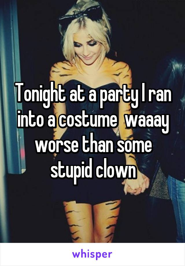 Tonight at a party I ran into a costume  waaay worse than some stupid clown