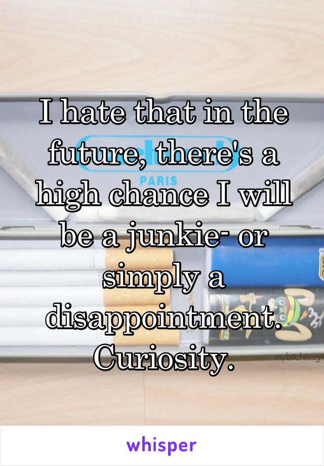 I hate that in the future, there's a high chance I will be a junkie- or simply a disappointment. Curiosity.