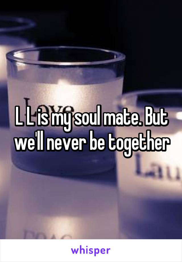 L L is my soul mate. But we'll never be together