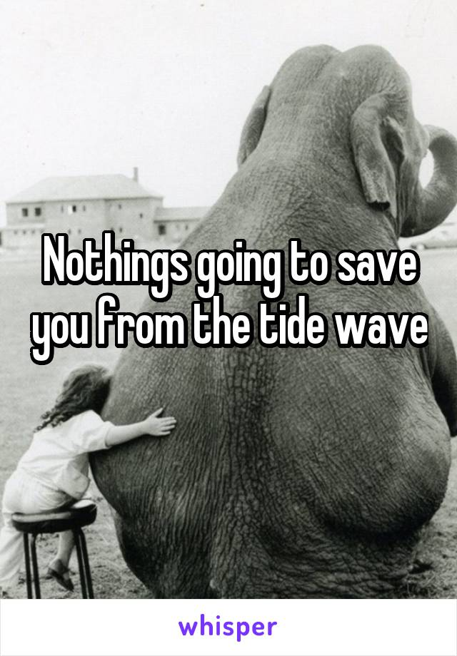 Nothings going to save you from the tide wave