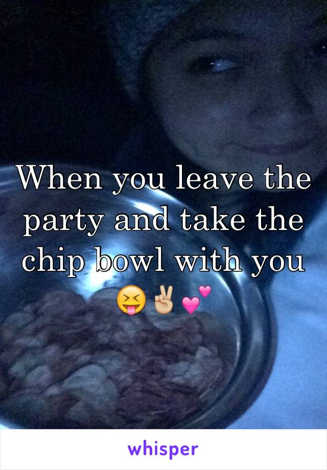 When you leave the party and take the chip bowl with you 😝✌🏼️💕
