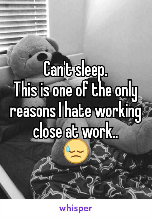 Can't sleep. This is one of the only reasons I hate working close at work.. 😓
