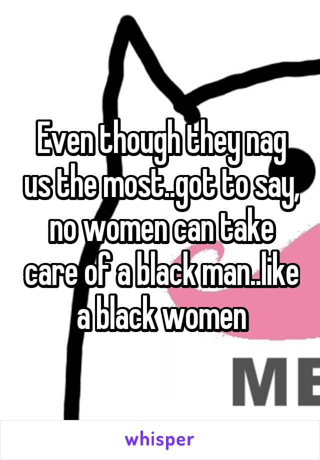 Even though they nag us the most..got to say, no women can take care of a black man..like a black women
