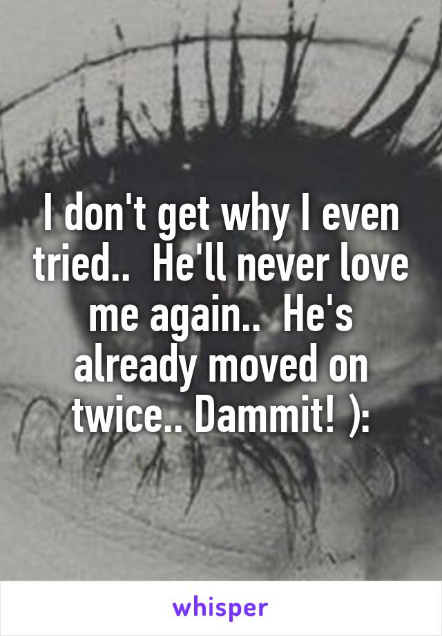 I don't get why I even tried..  He'll never love me again..  He's already moved on twice.. Dammit! ):
