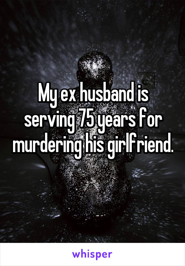 My ex husband is serving 75 years for murdering his girlfriend.
